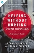 Helping Without Hurting in Short-Term Missions - Participant's Guide eBook by Steve Corbett, Brian Fikkert, Katie Casselberry