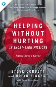 Helping Without Hurting in Short-Term Missions - Participant's Guide ebook by Steve Corbett,Brian Fikkert,Katie Casselberry
