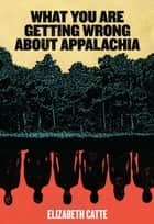 What You Are Getting Wrong About Appalachia ebook by Elizabeth Catte