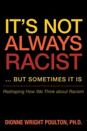 It's Not Always Racist … but Sometimes It Is - Reshaping How We Think about Racism ebook by Dionne Wright Poulton, PhD