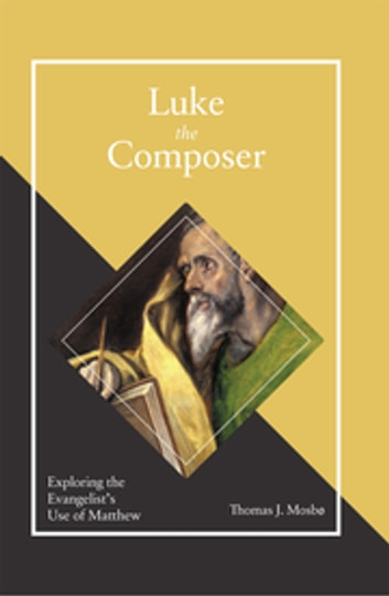 Luke the Composer - Exploring the Evangelist's Use of Matthew ebook by Thomas J. Mosbo