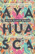 When Plants Dream - How Ayahuasca is Changing the World ebook by Daniel Pinchbeck