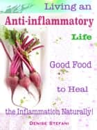 Living an Anti-inflammatory Life - Good Food to Heal the Inflammation Naturally! ebook by Denise Stefani
