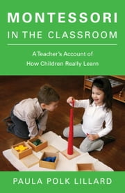 Montessori in the Classroom - A Teacher's Account of How Children Really Learn ebook by Paula Polk Lillard