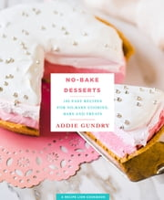 No-Bake Desserts - 103 Easy Recipes for No-Bake Cookies, Bars, and Treats ebook by Adia Gundry