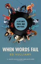 When Words Fail - A Life with Music, War and Peace eBook by Ed Vulliamy