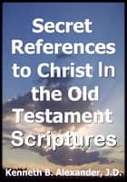 Secret References to Christ In the Old testament Scriptures ebook by Kenneth B. Alexander, JD,Sherrie Mobley
