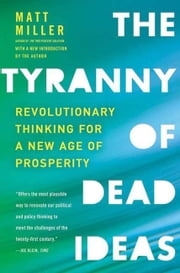 The Tyranny of Dead Ideas - Letting Go of the Old Ways of Thinking to Unleash a New Prosperity ebook by Matt Miller