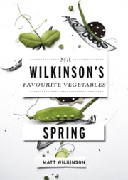 Mr Wilkinson's Favourite Vegetables: Spring ebook by Matt Wilkinson