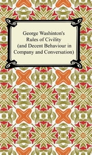 George Washington's Rules of Civility (and Decent Behaviour in Company and Conversation) ebook by George Washington