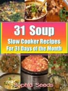 31 Soup Slow Cooker Recipes - For 31 Days of the Month - Healthy Recipes ebook by Sophia Seeds