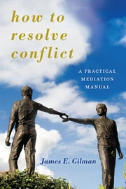 How to Resolve Conflict - A Practical Mediation Manual ebook by James E. Gilman