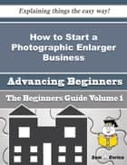How to Start a Photographic Enlarger Business (Beginners Guide) - How to Start a Photographic Enlarger Business (Beginners Guide) ebook by Jeri Rudolph