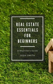 Real Estate Essentials for Beginners - For Beginners ebook by Josh Smith
