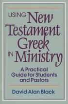 Using New Testament Greek in Ministry - A Practical Guide for Students and Pastors ebook by David Alan Black