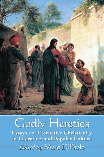 Godly Heretics - Essays on Alternative Christianity in Literature and Popular Culture ebook by