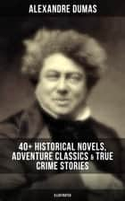 Alexandre Dumas: 40+ Historical Novels, Adventure Classics & True Crime Stories (Illustrated) - Historical Novels, Adventure Classics, True Crime Stories & Biography ebook by Alexandre Dumas, William Robson, R. S. Garnett,...