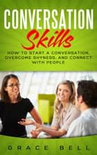 Conversation Skills: How to Start a Conversation, Overcome Shyness, and Connect with People ebook by Grace Bell