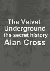 The Velvet Underground - the secret history ebook by Alan Cross