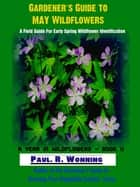 "Gardener""s Guide to May Wildflowers - A Year in Wildflowers, #2 ebook by Paul R. Wonning"