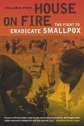 House on Fire - The Fight to Eradicate Smallpox ebook by William H. Foege