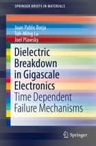 Dielectric Breakdown in Gigascale Electronics - Time Dependent Failure Mechanisms ebook by Toh-Ming Lu, Juan Pablo Borja, Joel Plawsky