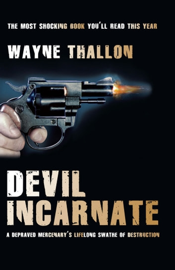Devil Incarnate - A Depraved Mercenary's Lifelong Swathe of Destruction ebook by Wayne Thallon