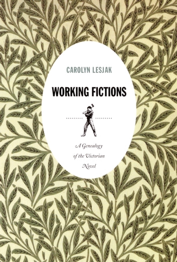Working Fictions - A Genealogy of the Victorian Novel ebook by Carolyn Lesjak,Stanley Fish,Fredric Jameson