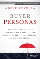 Buyer Personas - How to Gain Insight into your Customer's Expectations, Align your Marketing Strategies, and Win More Business 電子書籍 by Adele Revella
