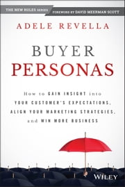 Buyer Personas - How to Gain Insight into your Customer's Expectations, Align your Marketing Strategies, and Win More Business ebook by Adele Revella