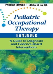 Pediatric Occupational Therapy Handbook - A Guide to Diagnoses and Evidence-Based Interventions ebook by Patricia Bowyer,Susan M. Cahill