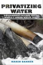 Privatizing Water ebook by Karen Bakker
