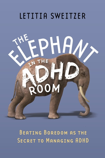 Beating Boredom as the Secret to Managing ADHD - The Elephant in the ADHD Room ebook by Letitia Sweitzer