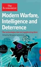 Modern Warfare, Intelligence and Deterrence - The technologies that are transforming them ebook by Benjamin Sutherland, The Economist