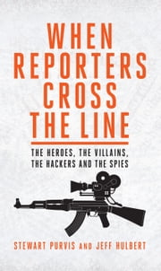When Reporters Cross the Line - The Heroes, the Villains, the Hackers and the Spies ebook by Stewart Purvis,Jeff Hulbert