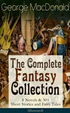 George MacDonald: The Complete Fantasy Collection - 8 Novels & 30+ Short Stories and Fairy Tales (Illustrated) - The Princess and the Goblin, Lilith, Phantastes, The Princess and Curdie, At the Back of the North Wind, Portent, The Lost Princess, Adela Cathcart, Dealings with the Fairies and many more ebook by George MacDonald, Arthur Hughes, Jessie Willcox Smith