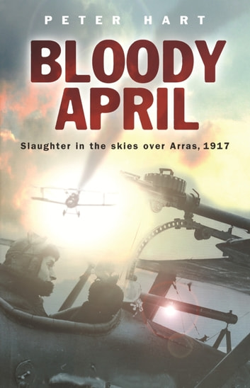 Bloody April - Slaughter in the Skies Over Arras, 1917 ebook by Peter Hart
