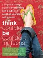 Think Confident, Be Confident for Teens ebook by Marci Fox, PhD,Leslie Sokol, PhD,Aaron Beck, MD,Judith Beck, PhD