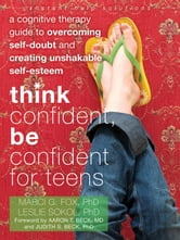 Think Confident, Be Confident for Teens - A Cognitive Therapy Guide to Overcoming Self-Doubt and Creating Unshakable Self-Esteem ebook by Marci Fox, PhD,Leslie Sokol, PhD
