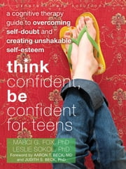 Think Confident, Be Confident for Teens - A Cognitive Therapy Guide to Overcoming Self-Doubt and Creating Unshakable Self-Esteem ebook by Marci Fox, PhD,Leslie Sokol, PhD,Aaron Beck, MD,Judith Beck, PhD