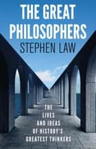 The Great Philosophers - The Lives and Ideas of History's Greatest Thinkers ebook by Stephen Law