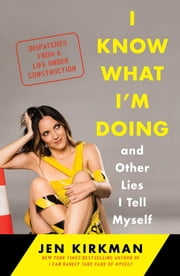 I Know What I'm Doing -- and Other Lies I Tell Myself - Dispatches from a Life Under Construction ebook by Jen Kirkman