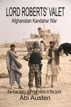 Lord Robert's Valet: Afghanistan Kandahar War: The True Story of Three Years in the Suck ebook by Abigail Austen