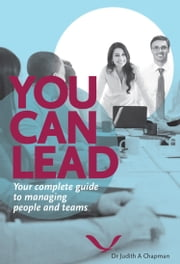 You Can Lead - Your Complete Guide to Managing People and Teams ebook by Judith A Chapman