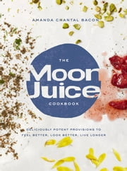 The Moon Juice Cookbook - Deliciously Potent Provisions to Feel Better, Look Better, Live Longer ebook by Amanda Chantal Bacon
