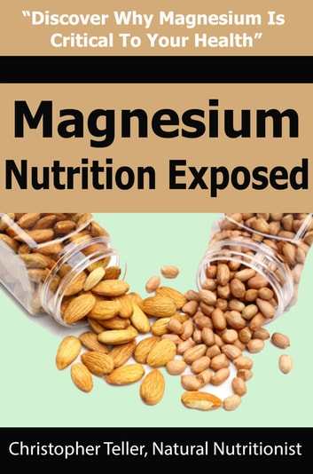 Magnesium Nutrition Exposed: Discover Why Magnesium is Critical to Your Health ebook by Christopher Teller