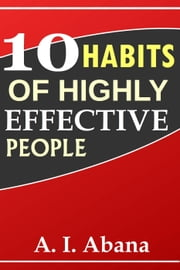 10 Habits of Highly Effective People ebook by A. I. Abana
