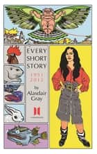 Every Short Story by Alasdair Gray 1951-2012 ebook by Alasdair Gray