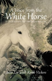 A Voice from the White Horse - A Child Escapes the Cambodian Genocide ebook by Julie Lee with Keith Vickers