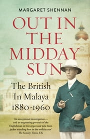 Out in the Midday Sun - The British in Malaya 1880-1960 ebook by Margaret Shennan